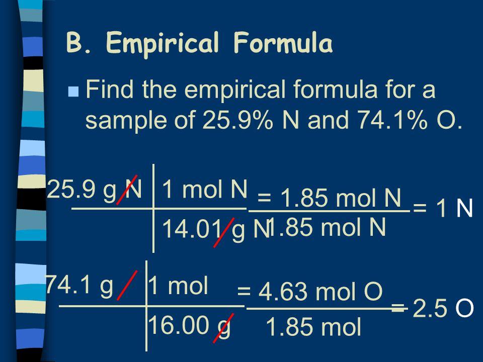 B. Empirical Formula n Find the empirical formula for a sample of 25.9% N and 74.1% O. 25.9 g N 1 mol N 14.01 g N = 1.85 mol N 74.1 g 1 mol 16.00 g =