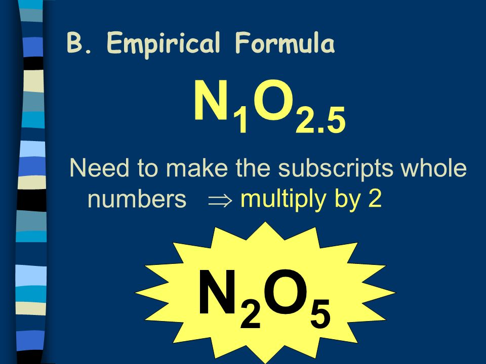 B. Empirical Formula N 1 O 2.5 Need to make the subscripts whole numbers multiply by 2 N2O5N2O5