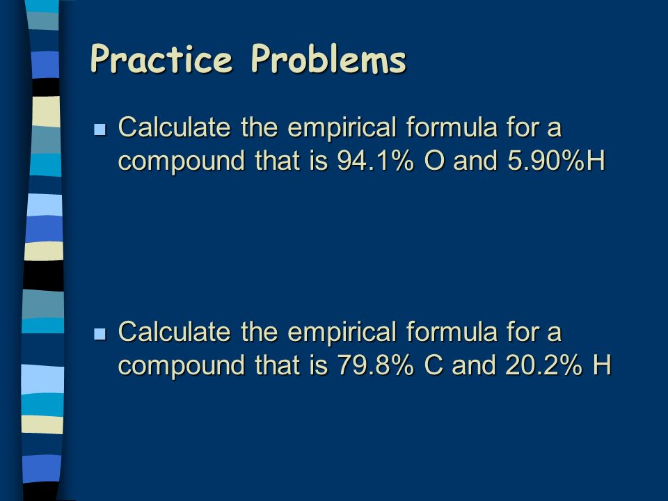Practice Problems n Calculate the empirical formula for a compound that is 94.1% O and 5.90%H n Calculate the empirical formula for a compound that is