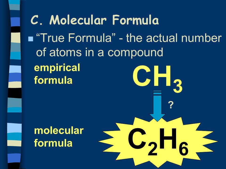C. Molecular Formula n True Formula - the actual number of atoms in a compound CH 3 C2H6C2H6 empirical formula molecular formula ?