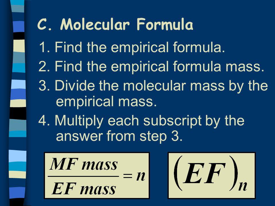 C. Molecular Formula 1. Find the empirical formula. 2. Find the empirical formula mass. 3. Divide the molecular mass by the empirical mass. 4. Multipl