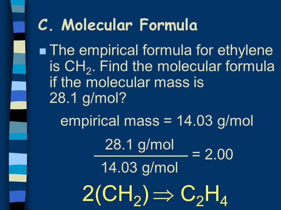 C. Molecular Formula n The empirical formula for ethylene is CH 2. Find the molecular formula if the molecular mass is 28.1 g/mol? 28.1 g/mol 14.03 g/
