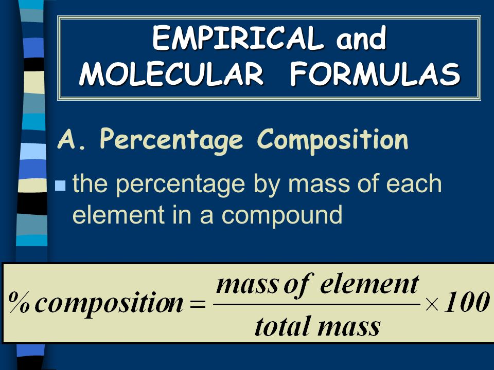 A. Percentage Composition n the percentage by mass of each element in a compound EMPIRICAL and MOLECULAR FORMULAS