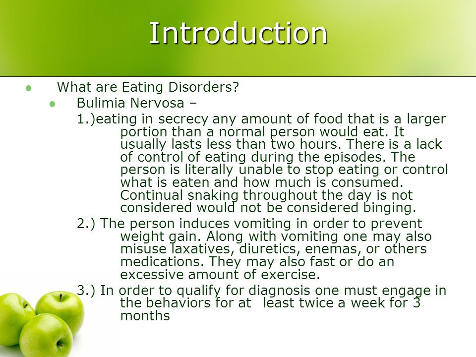 Introduction What are Eating Disorders? Bulimia Nervosa – 1.)eating in secrecy any amount of food that is a larger portion than a normal person would