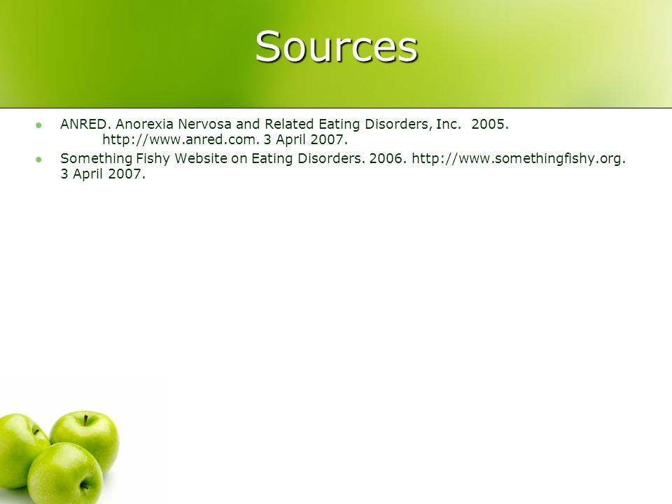 Sources ANRED. Anorexia Nervosa and Related Eating Disorders, Inc. 2005. http://www.anred.com. 3 April 2007. Something Fishy Website on Eating Disorde