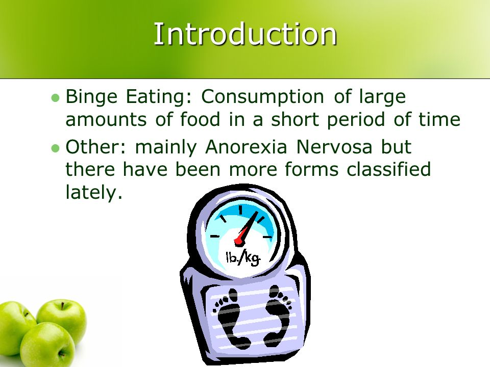 Introduction Binge Eating: Consumption of large amounts of food in a short period of time Other: mainly Anorexia Nervosa but there have been more form