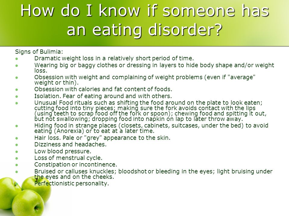 How do I know if someone has an eating disorder? Signs of Bulimia: Dramatic weight loss in a relatively short period of time. Wearing big or baggy clo
