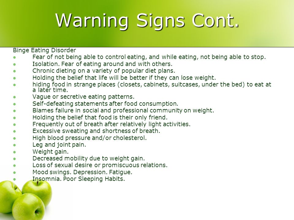 Warning Signs Cont. Binge Eating Disorder Fear of not being able to control eating, and while eating, not being able to stop. Isolation. Fear of eatin