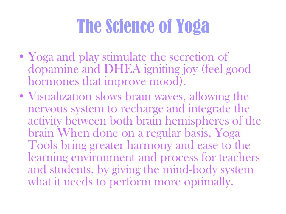 The Science of Yoga Yoga and play stimulate the secretion of dopamine and DHEA igniting joy (feel good hormones that improve mood). Visualization slow