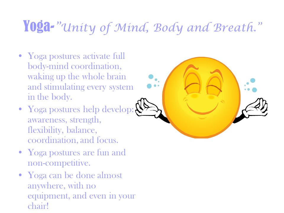 Yoga- Unity of Mind, Body and Breath. Yoga postures activate full body-mind coordination, waking up the whole brain and stimulating every system in th