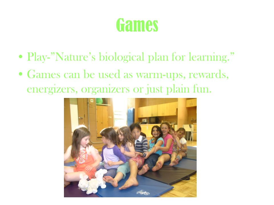 Games Play-Natures biological plan for learning. Games can be used as warm-ups, rewards, energizers, organizers or just plain fun.