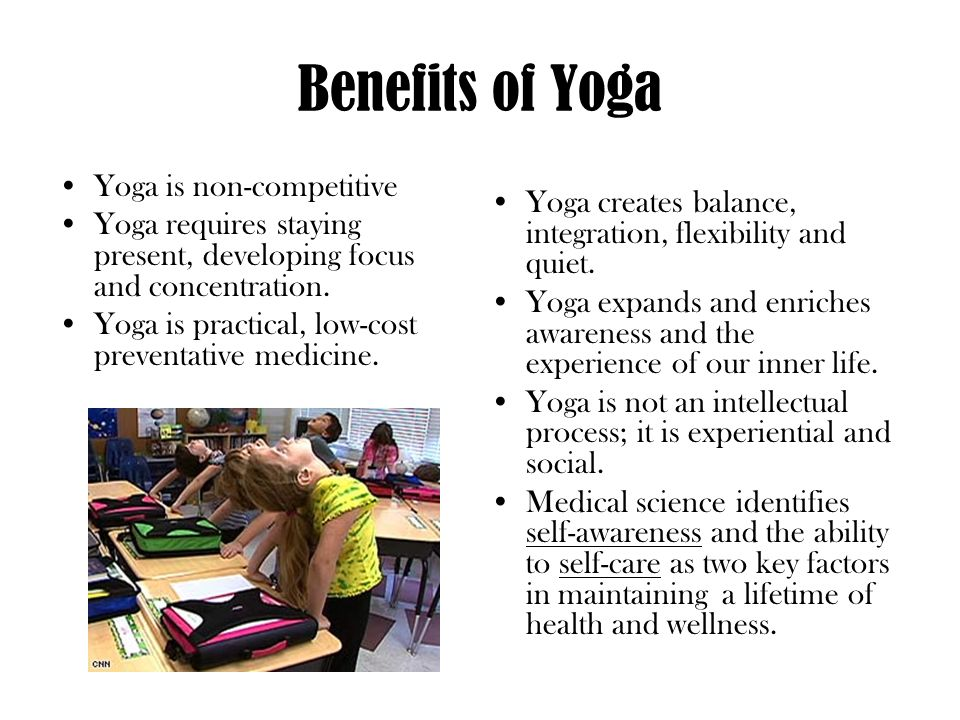 Benefits of Yoga Yoga is non-competitive Yoga requires staying present, developing focus and concentration. Yoga is practical, low-cost preventative m