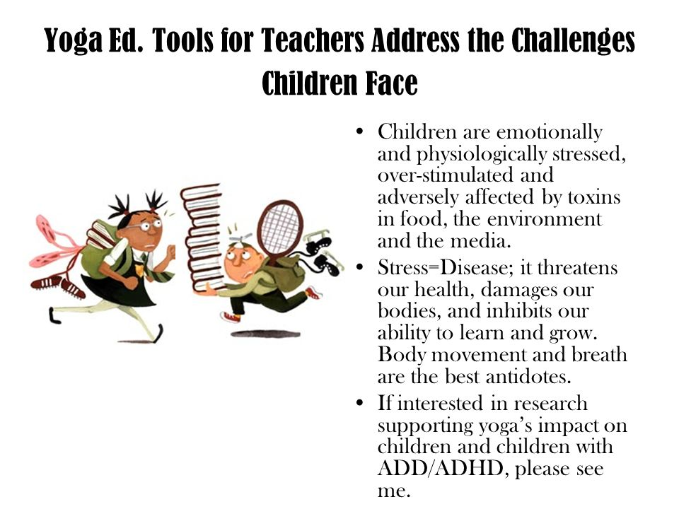 Yoga Ed. Tools for Teachers Address the Challenges Children Face Children are emotionally and physiologically stressed, over-stimulated and adversely