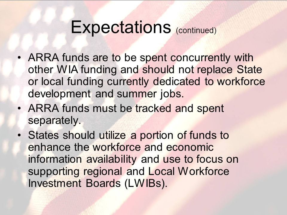 Expectations (continued) ARRA funds are to be spent concurrently with other WIA funding and should not replace State or local funding currently dedicated to workforce development and summer jobs.