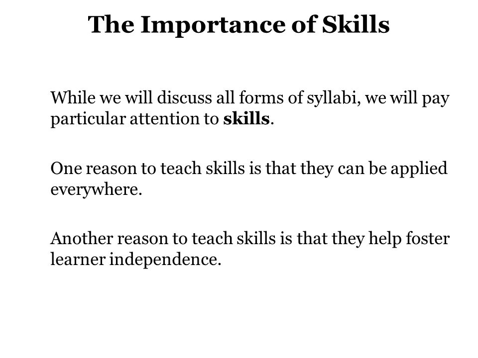 The Importance of Skills While we will discuss all forms of syllabi, we will pay particular attention to skills.