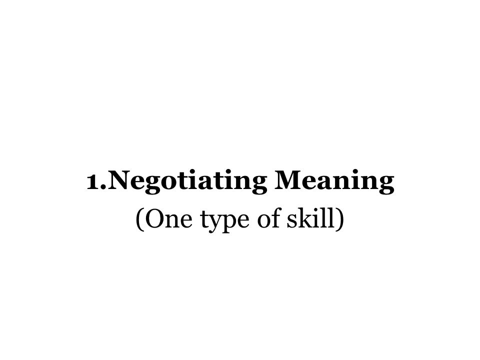 1.Negotiating Meaning (One type of skill)