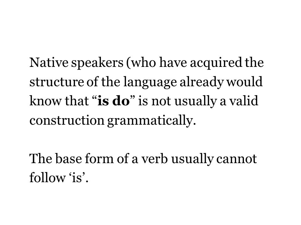 Native speakers (who have acquired the structure of the language already would know that is do is not usually a valid construction grammatically.