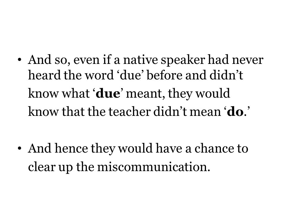 And so, even if a native speaker had never heard the word due before and didnt know what due meant, they would know that the teacher didnt mean do.
