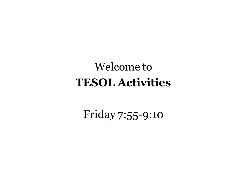 Welcome to TESOL Activities Friday 7:55-9:10