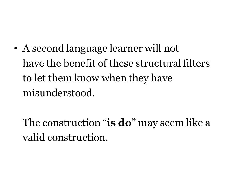 A second language learner will not have the benefit of these structural filters to let them know when they have misunderstood.