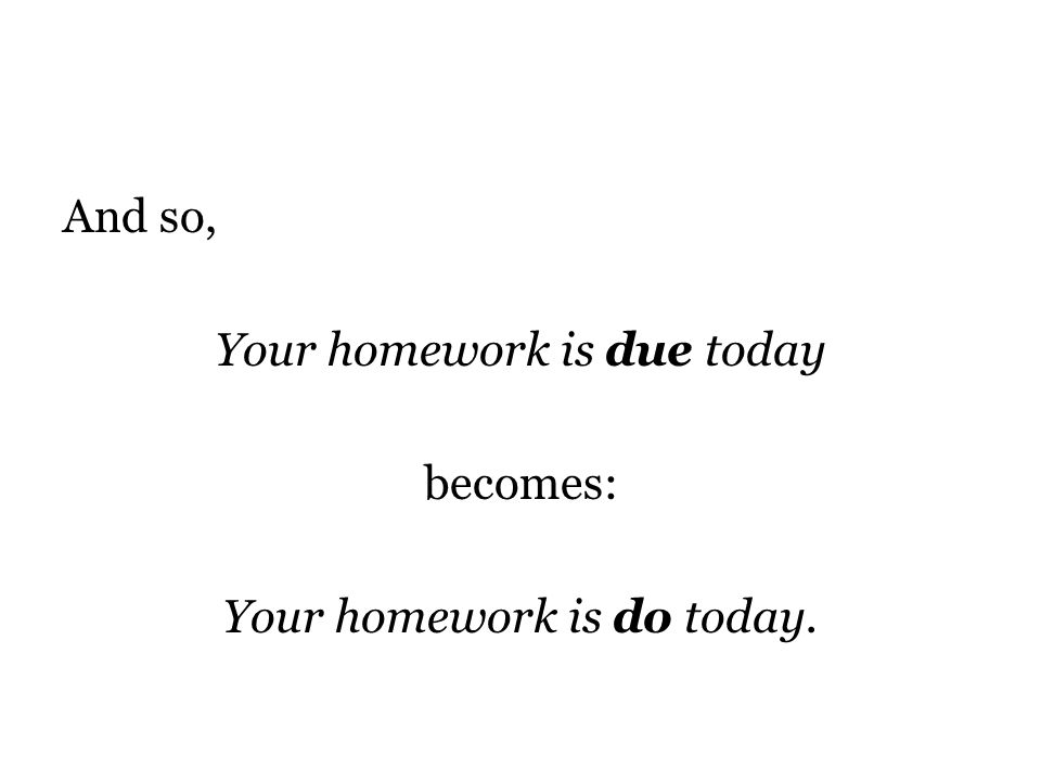 And so, Your homework is due today becomes: Your homework is do today.