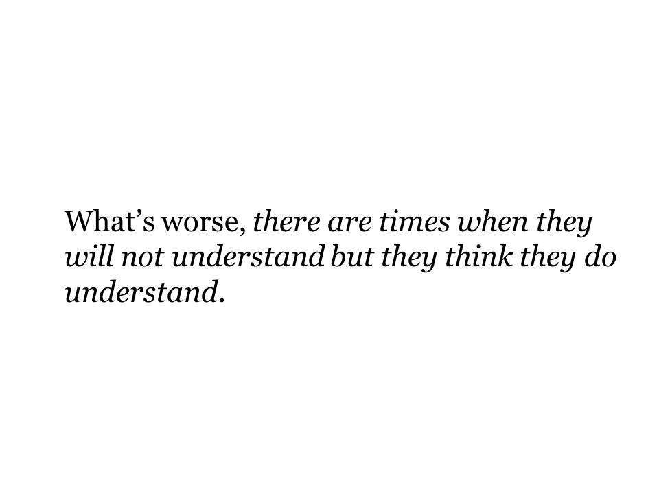 Whats worse, there are times when they will not understand but they think they do understand.