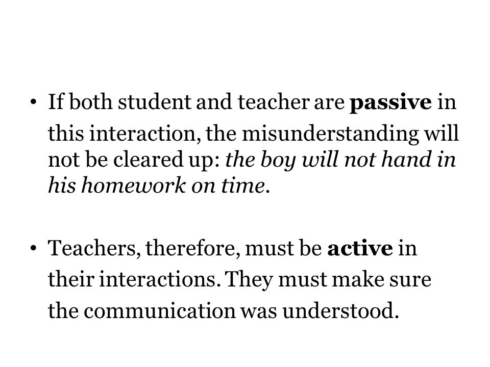 If both student and teacher are passive in this interaction, the misunderstanding will not be cleared up: the boy will not hand in his homework on time.