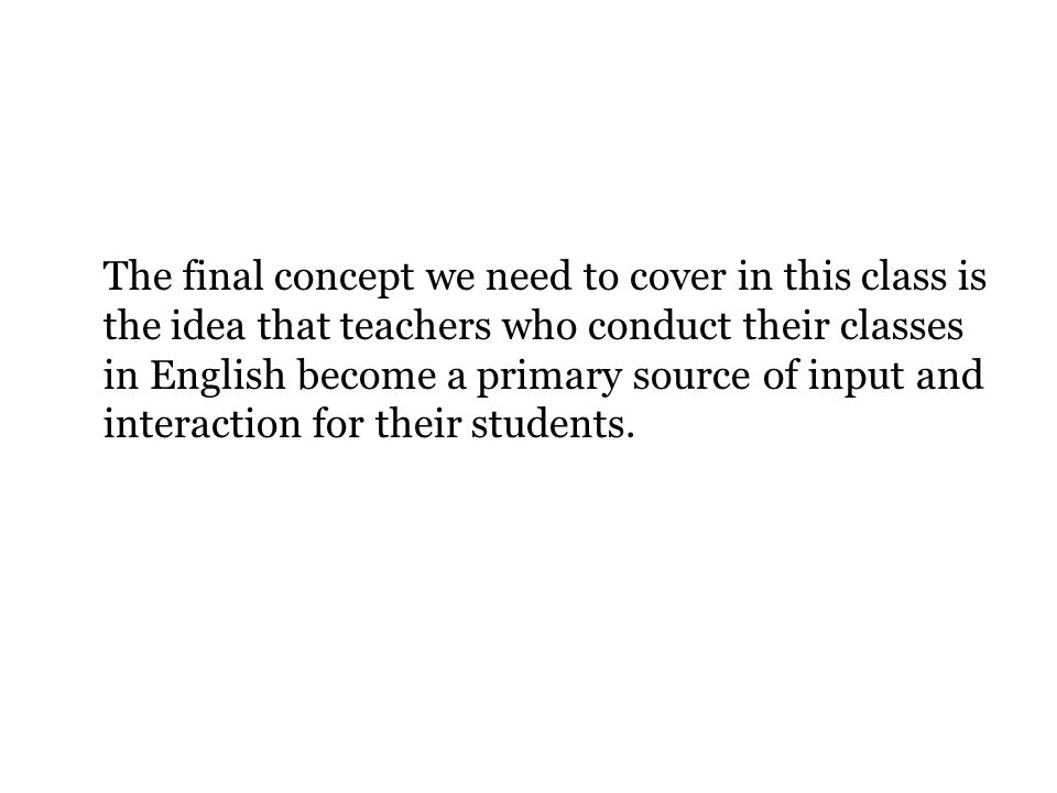The final concept we need to cover in this class is the idea that teachers who conduct their classes in English become a primary source of input and interaction for their students.