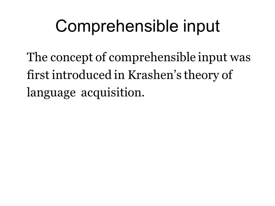 Comprehensible input The concept of comprehensible input was first introduced in Krashens theory of language acquisition.