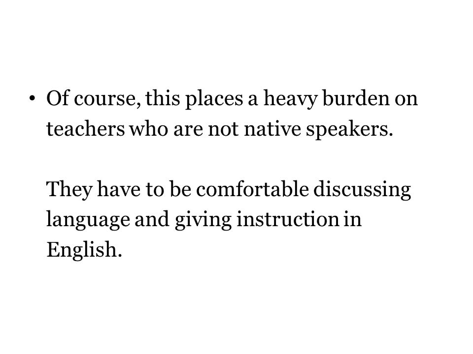 Of course, this places a heavy burden on teachers who are not native speakers.