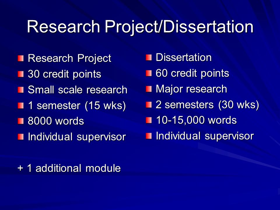 Research Project/Dissertation Research Project 30 credit points Small scale research 1 semester (15 wks) 8000 words Individual supervisor + 1 additional module Dissertation 60 credit points Major research 2 semesters (30 wks) 10-15,000 words Individual supervisor