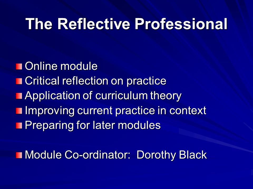 The Reflective Professional Online module Critical reflection on practice Application of curriculum theory Improving current practice in context Preparing for later modules Module Co-ordinator: Dorothy Black
