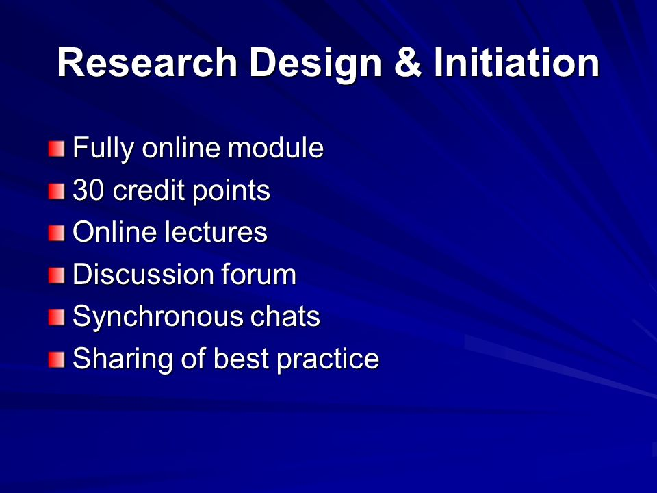 Research Design & Initiation Fully online module 30 credit points Online lectures Discussion forum Synchronous chats Sharing of best practice