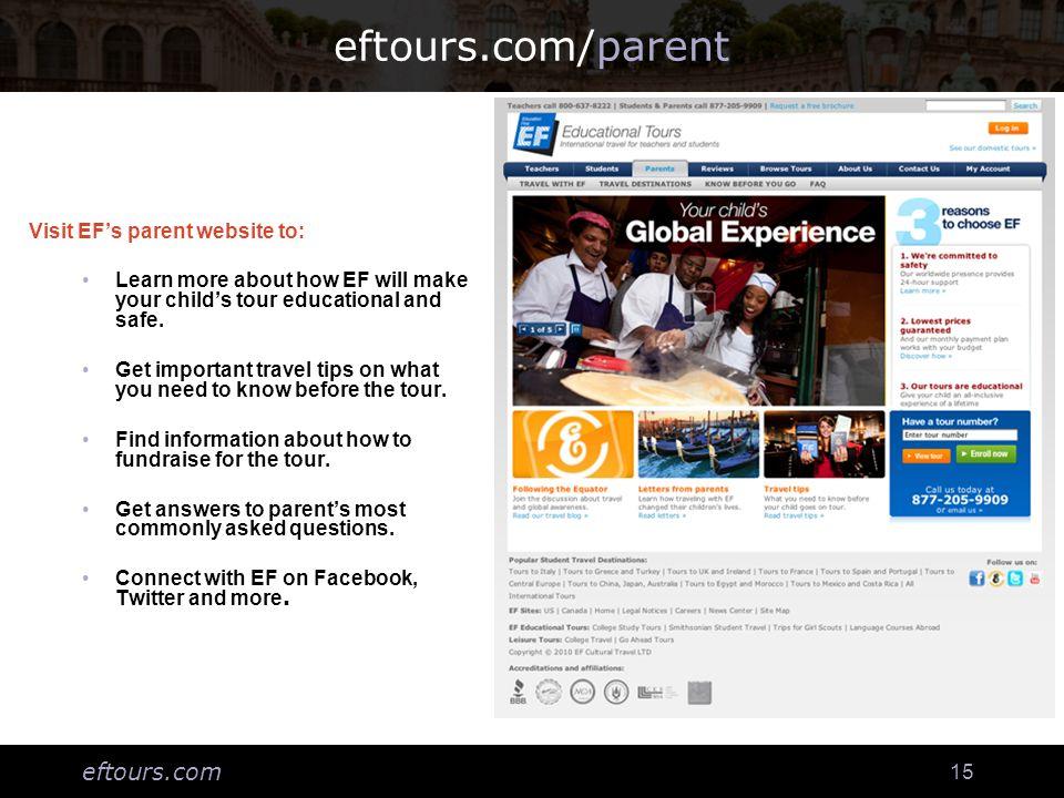 eftours.com 15 eftours.com/parent Visit EFs parent website to: Learn more about how EF will make your childs tour educational and safe. Get important