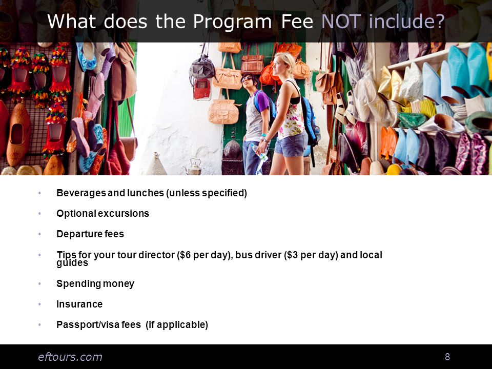 eftours.com 8 What does the Program Fee NOT include? Beverages and lunches (unless specified) Optional excursions Departure fees Tips for your tour di