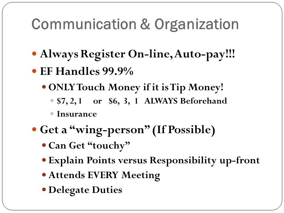 Communication & Organization Always Register On-line, Auto-pay!!! EF Handles 99.9% ONLY Touch Money if it is Tip Money! $7, 2, 1 or $6, 3, 1 ALWAYS Be