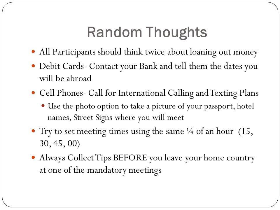 Random Thoughts All Participants should think twice about loaning out money Debit Cards- Contact your Bank and tell them the dates you will be abroad