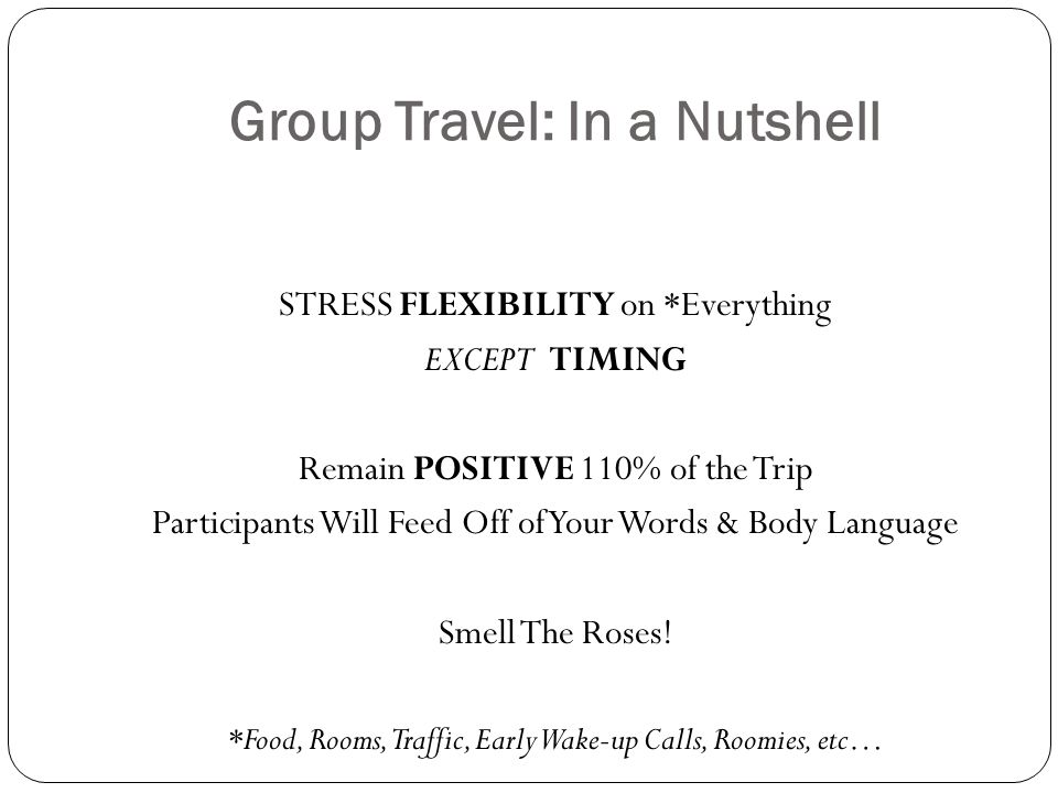 Group Travel: In a Nutshell STRESS FLEXIBILITY on *Everything EXCEPT TIMING Remain POSITIVE 110% of the Trip Participants Will Feed Off of Your Words