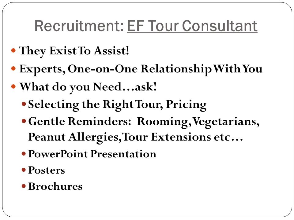 Recruitment: EF Tour Consultant They Exist To Assist! Experts, One-on-One Relationship With You What do you Need…ask! Selecting the Right Tour, Pricin