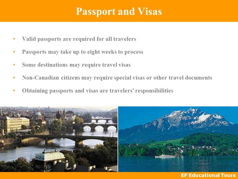 EF Educational Tours Passport and Visas Valid passports are required for all travelers Passports may take up to eight weeks to process Some destinations may require travel visas Non-Canadian citizens may require special visas or other travel documents Obtaining passports and visas are travelers responsibilities