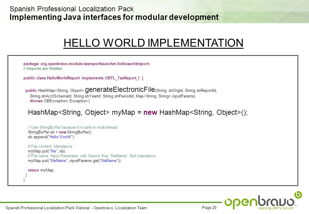 Page 20 Spanish Professional Localization Pack Webinar - Openbravo, Localization Team Implementing Java interfaces for modular development package org.openbravo.module.taxreportlauncher.helloworldreport; // Imports are hidden public class HelloWorldReport implements OBTL_TaxReport_I { public HashMap generateElectronicFile (String strOrgId, String strReportId, String strAcctSchemaId, String strYearId, String strPeriodId, Map inputParams) throws OBException, Exception { HashMap myMap = new HashMap (); // Use StringBuffer because it is safe in multi-thread StringBuffer sb = new StringBuffer(); sb.append( Hello World! ); // File content.