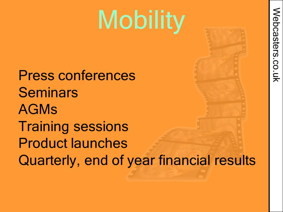 Mobility Press conferences Seminars AGMs Training sessions Product launches Quarterly, end of year financial results