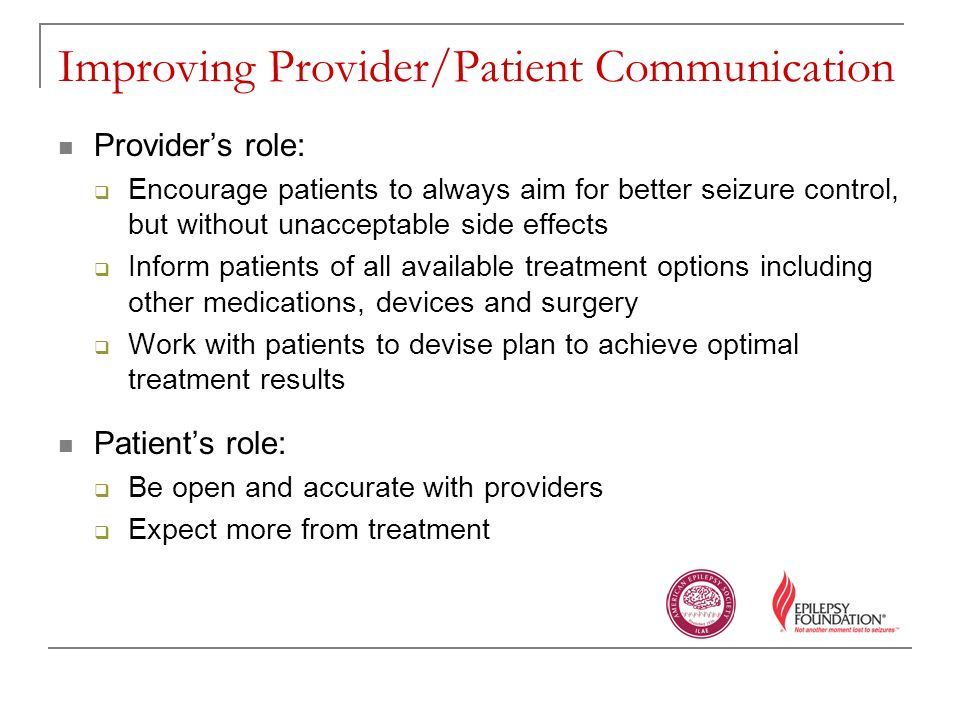 Improving Provider/Patient Communication Providers role: Encourage patients to always aim for better seizure control, but without unacceptable side effects Inform patients of all available treatment options including other medications, devices and surgery Work with patients to devise plan to achieve optimal treatment results Patients role: Be open and accurate with providers Expect more from treatment