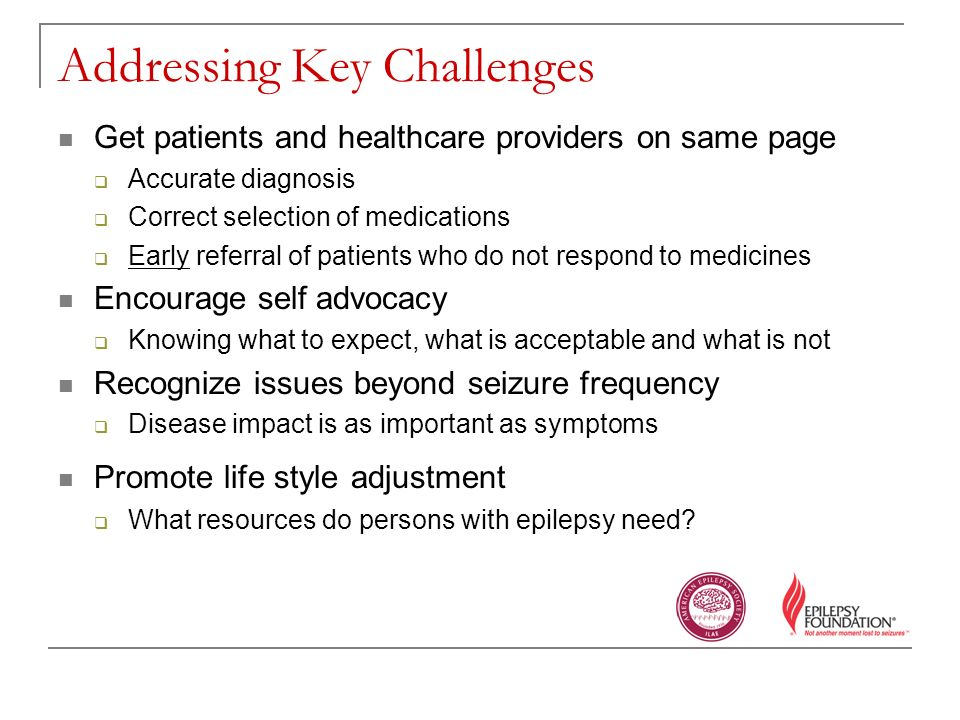 Addressing Key Challenges Get patients and healthcare providers on same page Accurate diagnosis Correct selection of medications Early referral of patients who do not respond to medicines Encourage self advocacy Knowing what to expect, what is acceptable and what is not Recognize issues beyond seizure frequency Disease impact is as important as symptoms Promote life style adjustment What resources do persons with epilepsy need