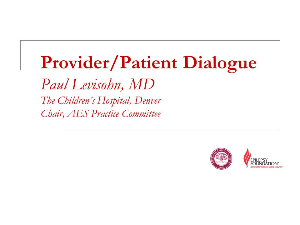 Provider/Patient Dialogue Paul Levisohn, MD The Childrens Hospital, Denver Chair, AES Practice Committee
