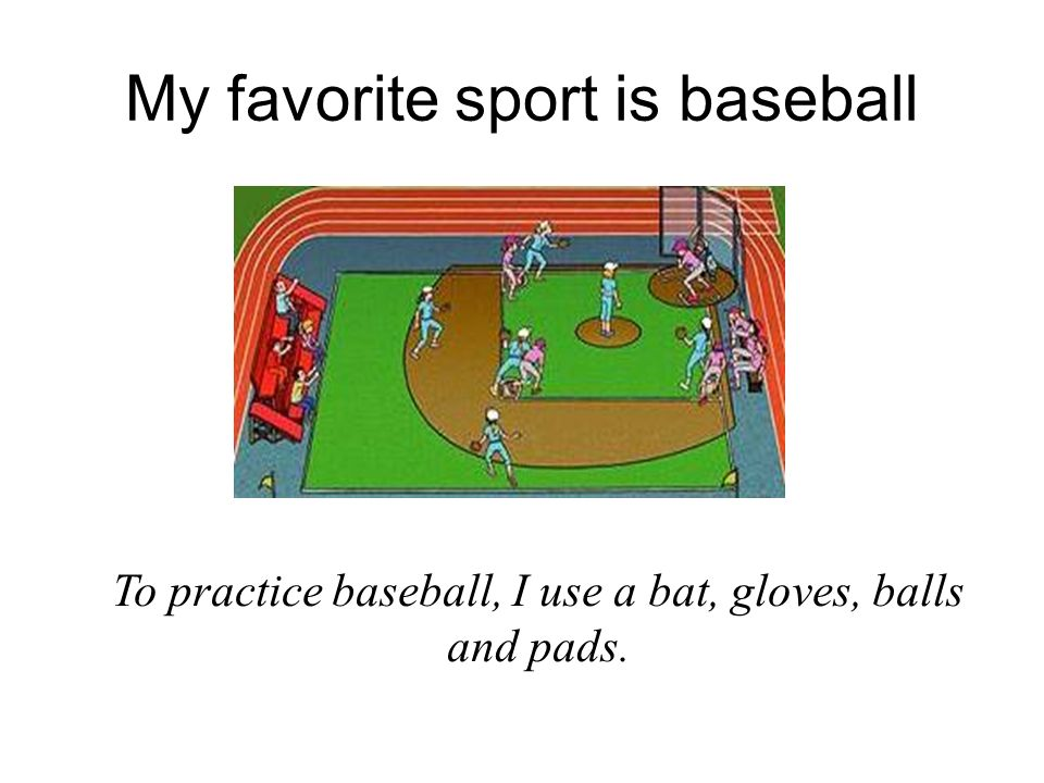My favorite sport is baseball To practice baseball, I use a bat, gloves, balls and pads.