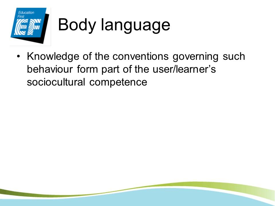 Body language Knowledge of the conventions governing such behaviour form part of the user/learners sociocultural competence