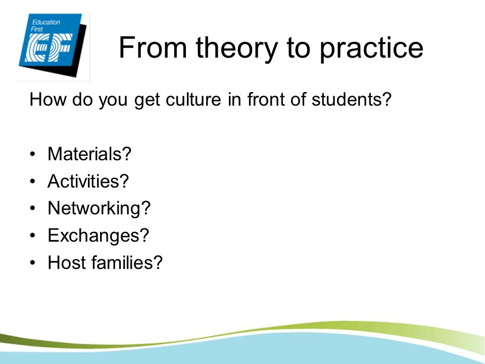 From theory to practice How do you get culture in front of students? Materials? Activities? Networking? Exchanges? Host families?