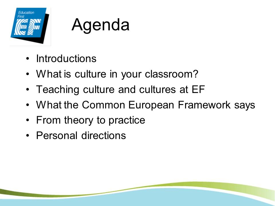 Agenda Introductions What is culture in your classroom? Teaching culture and cultures at EF What the Common European Framework says From theory to pra
