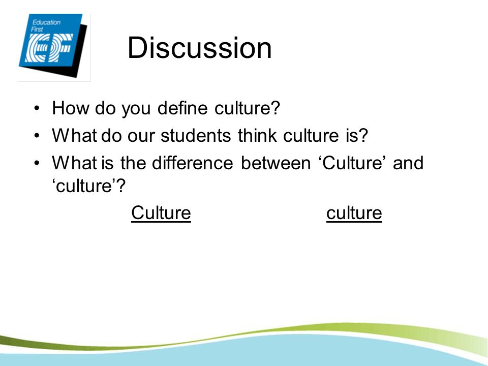 Discussion How do you define culture? What do our students think culture is? What is the difference between Culture and culture? Cultureculture